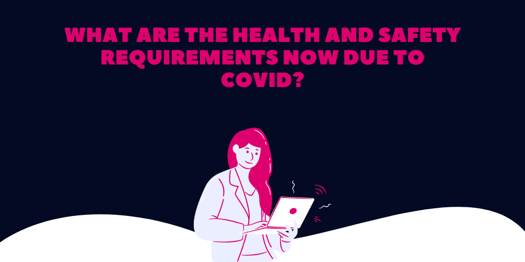 What are the Health and Safety requirements now due to Covid?