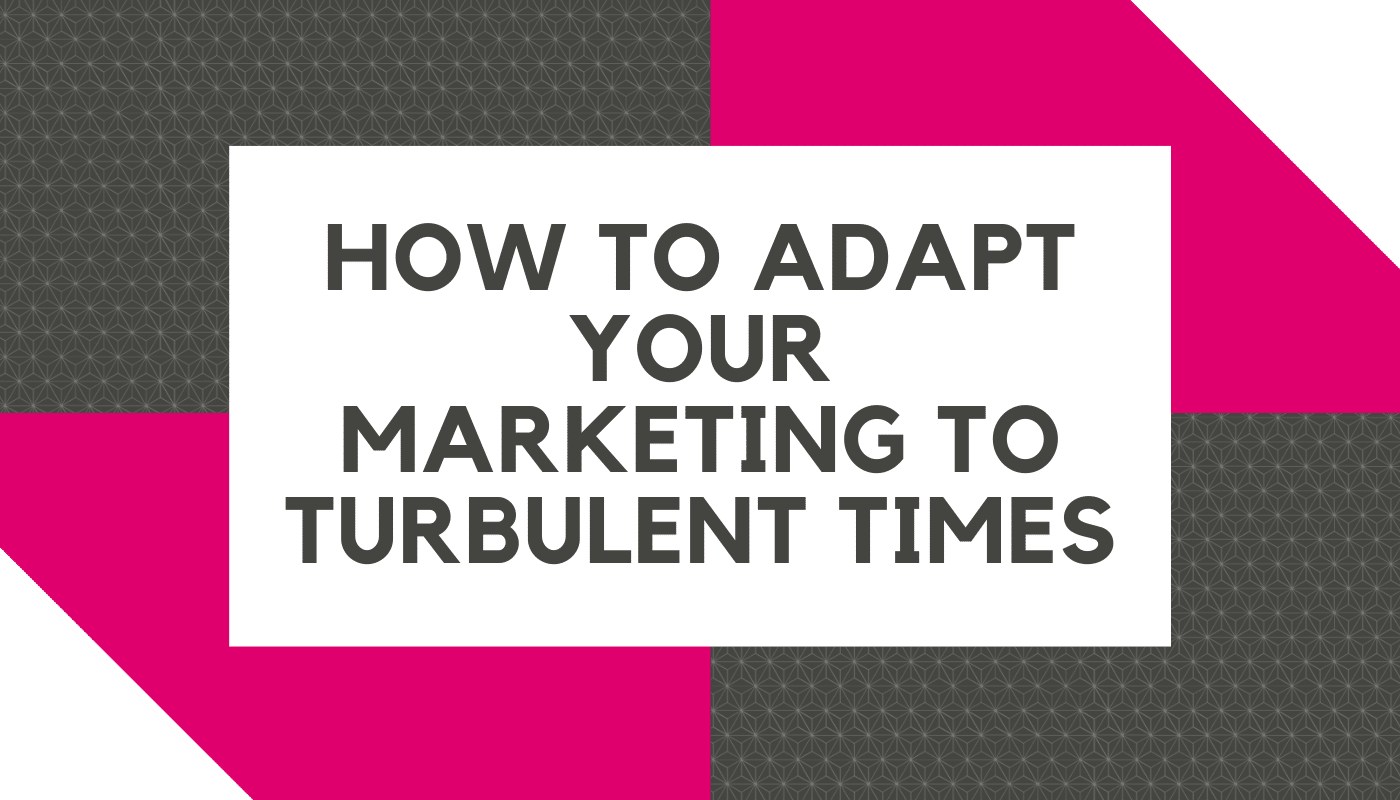 How to adapt your marketing to turbulent times