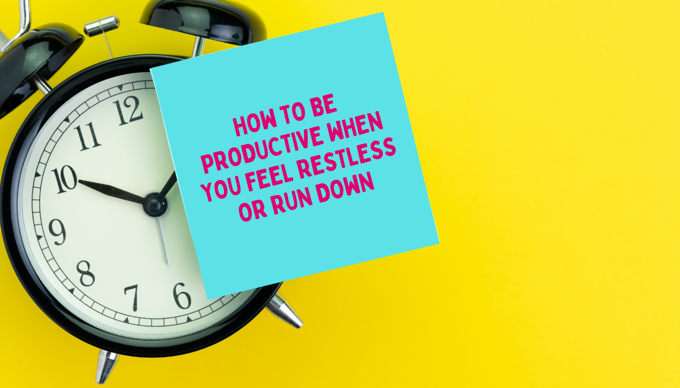 How to be productive when you feel restless or run down