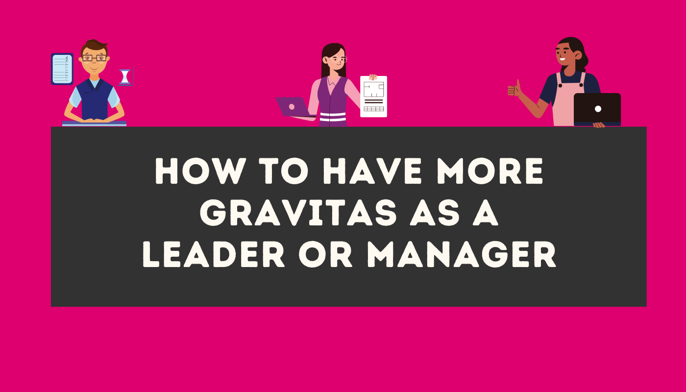 How to have more gravitas as a leader or manager
